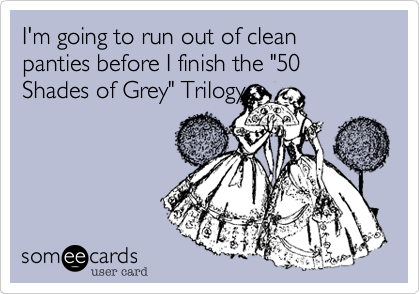 """I'm going to run out of clean panties before I finish the """"50 Shades of Grey"""" Trilogy"""
