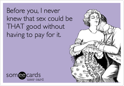 Before you, I never knew that sex could be THAT good without having to pay for it.