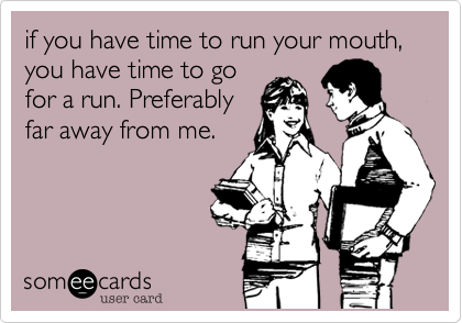 if you have time to run your mouth, you have time to go for a run. Preferably far away from me.