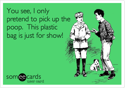 You see, I only pretend to pick up the poop.  This plastic bag is just for show!