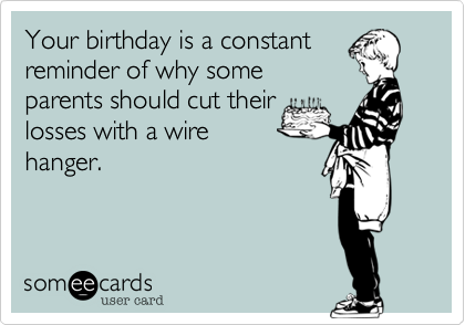 Your birthday is a constant reminder of why some parents should cut their losses with a wire hanger.