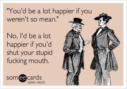 """""""You'd be a lot happier if you weren't so mean.""""  No, I'd be a lot  happier if you'd shut your stupid fucking mouth."""