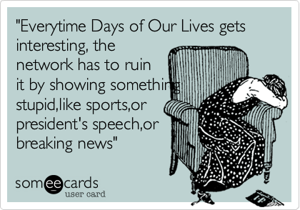 """""""Everytime Days of Our Lives gets interesting, the network has to ruin it by showing something stupid,like sports,or  president's speech,or breaking news"""""""