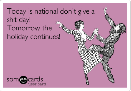 Today is national don't give a shit day! Tomorrow the holiday continues!