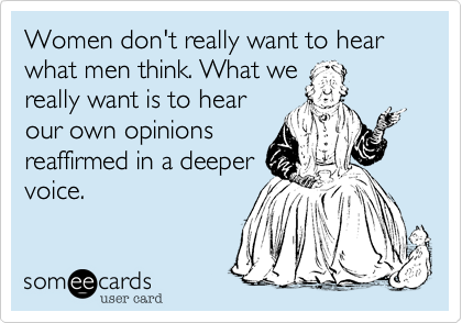Women don't really want to hear what men think. What we really want is to hear our own opinions reaffirmed in a deeper voice.