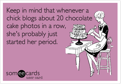 Keep in mind that whenever a chick blogs about 20 chocolate cake photos in a row, she's probably just started her period.