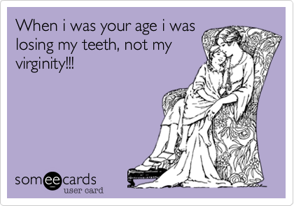 When i was your age i was losing my teeth, not my virginity!!!