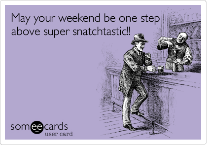 May your weekend be one step above super snatchtastic!!