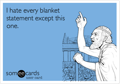 I hate every blanket statement except this one.