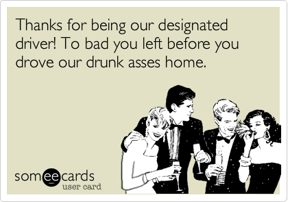 Thanks for being our designated driver! To bad you left before you drove our drunk asses home.
