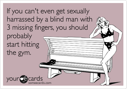 If you can't even get sexually harrassed by a blind man with 3 missing fingers, you should probably start hitting the gym.