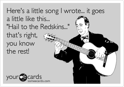"Here's a little song I wrote... it goes a little like this... ""Hail to the Redskins...""  that's right, you know the rest!"
