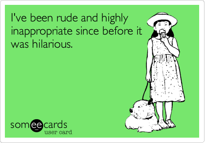 I've been rude and highly inappropriate since before it was hilarious.