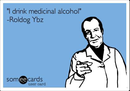 """I drink medicinal alcohol""  -Roldog Ybz"