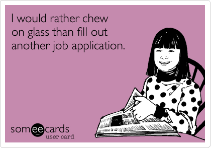 Chew On Glass.I Would Rather Chew On Glass Than Fill Out Another Job