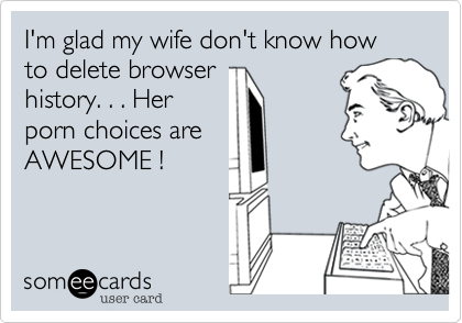 I'm glad my wife don't know how to delete browser history. . . Her porn choices are AWESOME !