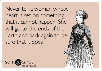 Never tell a woman whose heart is set on something that it cannot happen. She will go to the ends of the Earth and back again to be sure that it does.