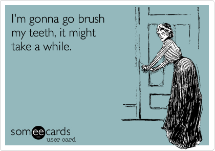 I'm gonna go brush  my teeth, it might   take a while.