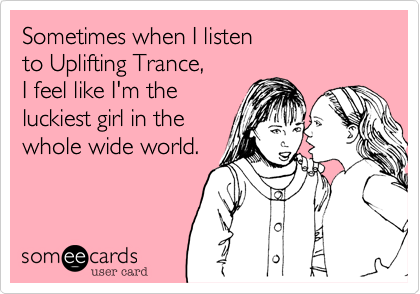 Sometimes when I listen  to Uplifting Trance,  I feel like I'm the  luckiest girl in the whole wide world.