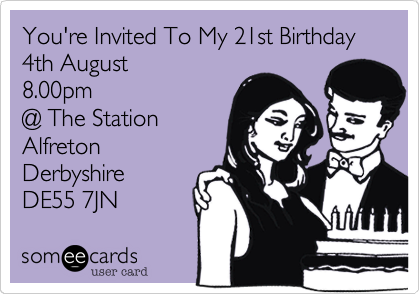 You're Invited To My 21st Birthday  4th August 8.00pm @ The Station  Alfreton  Derbyshire  DE55 7JN