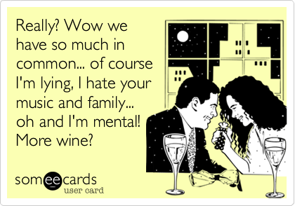 Really? Wow we have so much in common... of course  I'm lying, I hate your music and family...  oh and I'm mental! More wine?