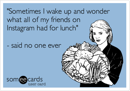 """""""Sometimes I wake up and wonder what all of my friends on Instagram had for lunch""""  - said no one ever"""