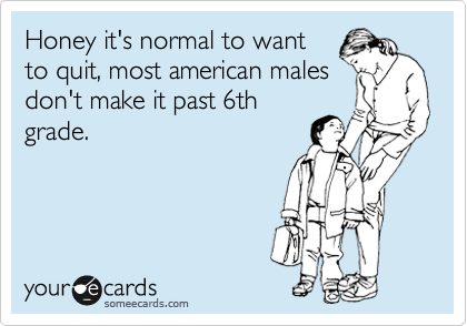 Honey it's normal to want to quit, most american males don't make it past 6th grade.