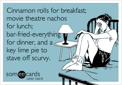 Cinnamon rolls for breakfast; movie theatre nachos for lunch; bar-fried-everything for dinner, and a key lime pie to stave off scurvy.