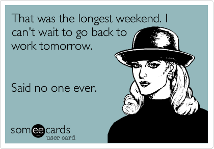 That was the longest weekend. I can't wait to go back to work tomorrow.   Said no one ever.