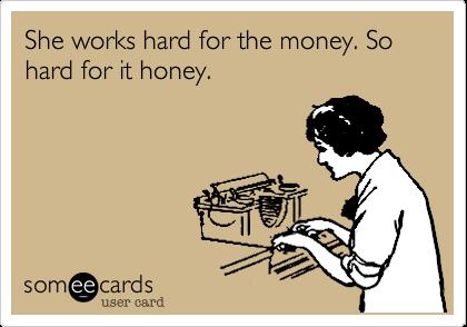 She works hard for the money. So hard for it honey.