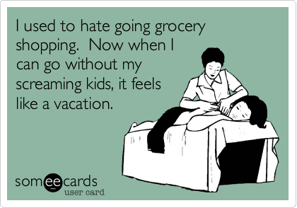 I used to hate going grocery shopping.  Now when I can go without my screaming kids, it feels like a vacation.