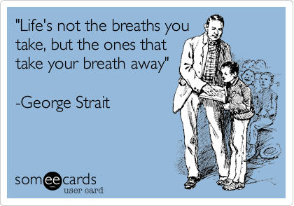 """Life's not the breaths you take, but the ones that take your breath away""  -George Strait"