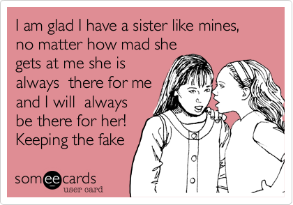 I am glad I have a sister like mines, no matter how mad she gets at me she is always  there for me and I will  always be there for her! Keeping the fake bitche away!
