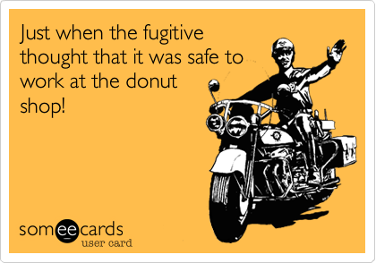 Just when the fugitive thought that it was safe to work at the donut   shop!