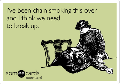 I've been chain smoking this over and I think we need  to break up.