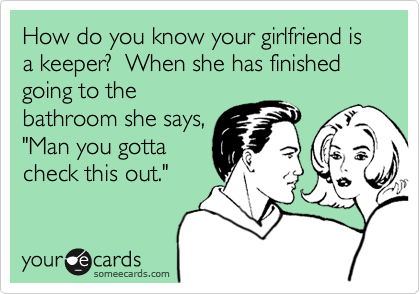 """How do you know your girlfriend is a keeper?  When she has finished going to the bathroom she says, """"Man you gotta check this out."""""""