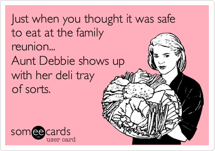 Just when you thought it was safe to eat at the family reunion...                    Aunt Debbie shows up   with her deli tray    of sorts.