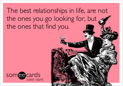 The best relationships in life, are not the ones you go looking for, but the ones that find you.