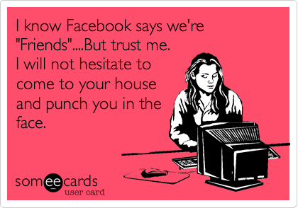 "I know Facebook says we're  ""Friends""....But trust me.  I will not hesitate to come to your house and punch you in the face."