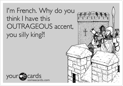 I'm French. Why do you think I have this OUTRAGEOUS accent, you silly king?!