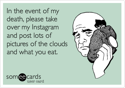 In the event of my death, please take over my Instagram and post lots of pictures of the clouds and what you eat.