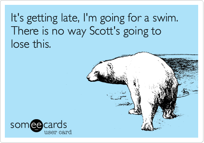 It's getting late, I'm going for a swim. There is no way Scott's going to lose this.