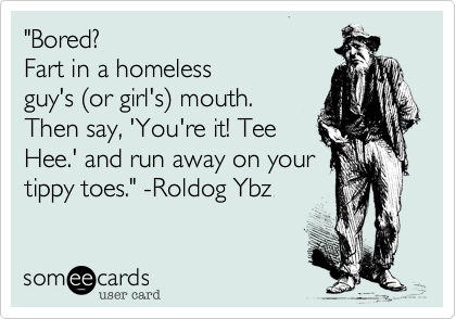 """Bored?  Fart in a homeless guy's %28or girl's%29 mouth. Then say, 'You're it! Tee Hee.' and run away on your tippy toes."" -Roldog Ybz"