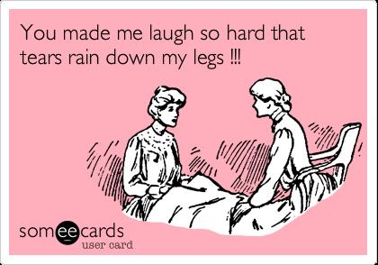 You made me laugh so hard that tears rain down my legs !!!