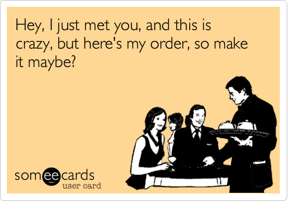 Hey, I just met you, and this is crazy, but here's my order, so make it maybe?