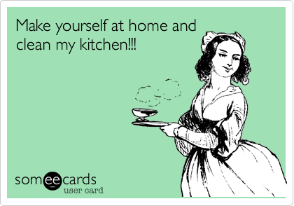 Make yourself at home and clean my kitchen!!!