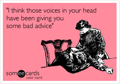 """I think those voices in your head have been giving you some bad advice"""