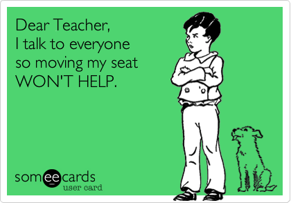 Dear Teacher,  I talk to everyone  so moving my seat  WON'T HELP.