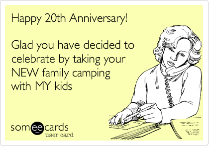 Happy 20th Anniversary!  Glad you have decided to celebrate by taking your NEW family camping with MY kids