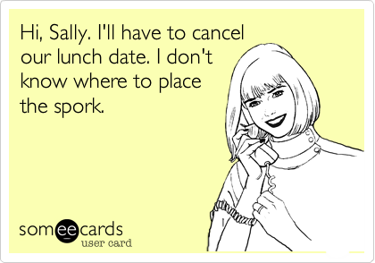 Hi, Sally. I'll have to cancel our lunch date. I don't know where to place the spork.